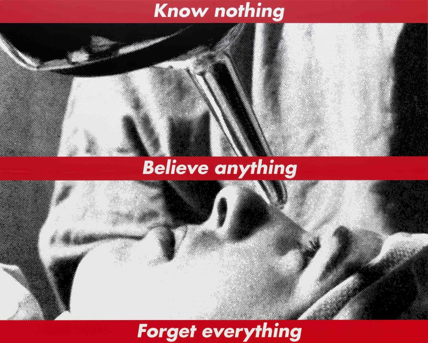 Barbara Kruger Untitled (Know nothing, Believe anything, Forget everything), 1987/2014 screenprint on vinyl overall: 274.32 x 342.05 cm (108 x 134 11/16 in.) National Gallery of Art, Washington, Gift of the Collectors Committee, Sharon and John D. Rockefeller IV, Howard and Roberta Ahmanson, Denise and Andrew Saul, Lenore S. and Bernard A. Greenberg Fund, Agnes Gund, and Michelle Smith © Barbara Kruger