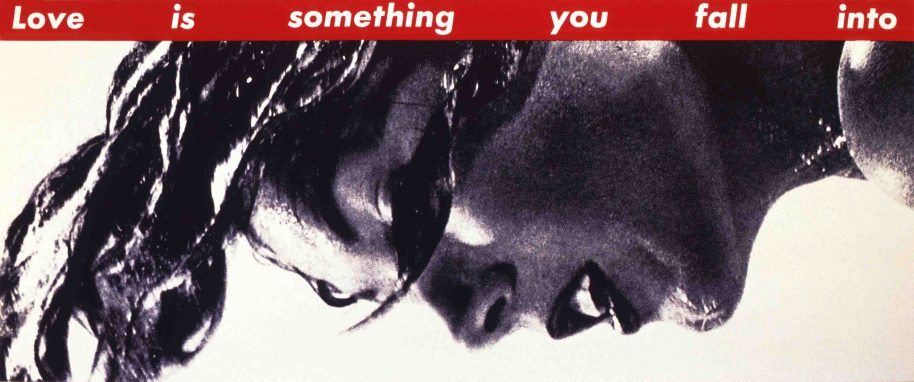 Barbara Kruger Untitled (Love is something you fall into), 1990 photographic silkscreen/vinyl overall: 163.83 x 396.24 cm (64 1/2 x 156 in.) Hall Collection © Barbara Kruger. Photo courtesy Mary Boone Gallery, New York