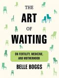 The Art of Waiting by Belle Boggs